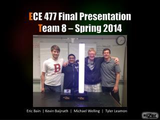 E CE 477  Final Presentation T eam 8 – Spring 2014