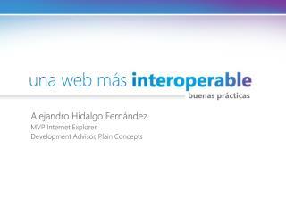 Alejandro Hidalgo Fernández MVP Internet Explorer. Development Advisor, Plain Concepts
