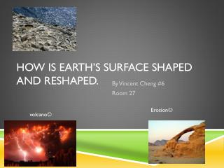How is Earth's surface shaped and reshaped.
