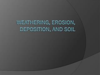 Weathering, Erosion, Deposition, and Soil
