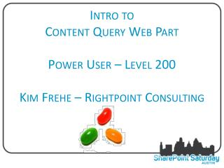 Intro to  Content Query Web Part Power User – Level  200 Kim Frehe – Rightpoint Consulting