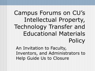 Campus Forums on CU s Intellectual Property, Technology Transfer and Educational Materials Policy