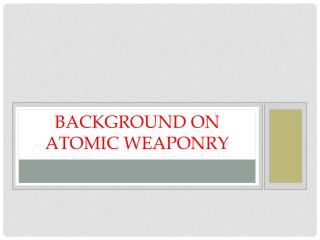 Background on Atomic Weaponry
