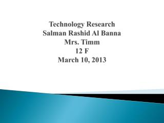 Technology Research Salman Rashid Al Banna Mrs. Timm 12 F March 10, 2013