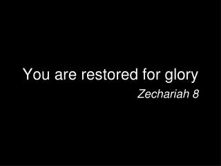 You are restored for glory