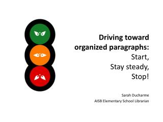 Driving toward organized paragraphs:  Start,  Stay steady,  Stop!