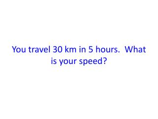 You travel 30 km in 5 hours.  What is your speed?