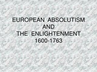 EUROPEAN  ABSOLUTISM AND  THE  ENLIGHTENMENT  1600-1763