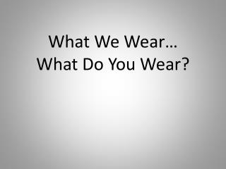 What We Wear� What Do You Wear?
