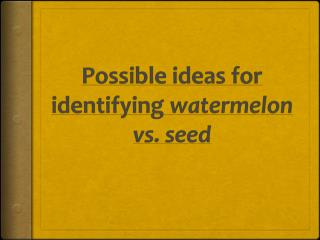 Possible ideas for identifying  watermelon vs. seed