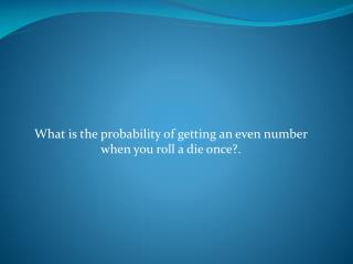 What is the probability of getting an even number when you roll a die once?.