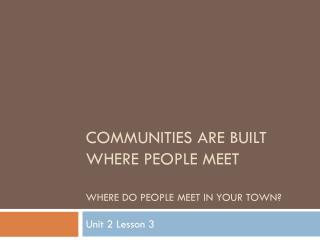 Communities are built where people meet Where do people meet in your town?