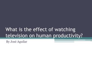 What is the effect of watching television on human  productivity?