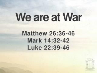 We are at War Matthew 26:36-46 Mark 14:32-42 Luke 22:39-46