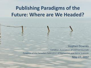 Publishing Paradigms of the Future: Where are We Headed?