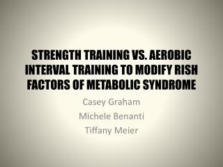 STRENGTH TRAINING VS. AEROBIC INTERVAL TRAINING TO MODIFY RISH FACTORS OF METABOLIC SYNDROME