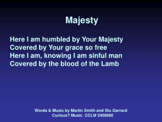 Majesty   Here I am humbled by Your Majesty Covered by Your grace so free Here I am, knowing I am sinful man Covered by