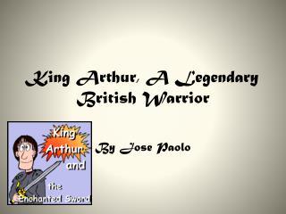 King Arthur, A Legendary British Warrior