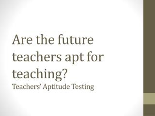 Are the future teachers apt for teaching?  Teachers' Aptitude Testing