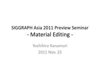 SIGGRAPH Asia 2011 Preview Seminar -  Material Editing -