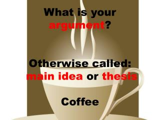 What is your  argument ? Otherwise called: main idea  or  thesis Coffee