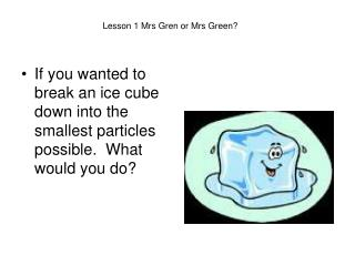 If you wanted to break an ice cube down into the smallest particles possible.  What would you do?