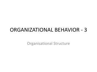 ORGANIZATIONAL BEHAVIOR  - 3
