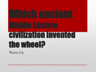 Which ancient  Middle Eastern civilization invented the wheel?