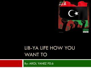Lib- ya  life how you want to