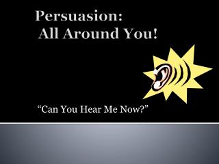 Persuasion:  All Around You!
