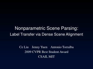 Nonparametric Scene Parsing: Label Transfer via Dense Scene Alignment