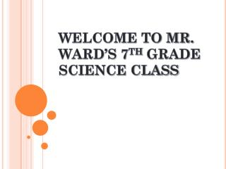 WELCOME TO MR. WARD'S 7 TH  GRADE SCIENCE CLASS