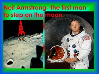 Neil Armstrong- the first man to step on the moon.