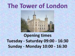 The Tower of London Opening times  Tuesday - Saturday 09:00 - 16:30 Sunday - Monday 10:00 - 16:30