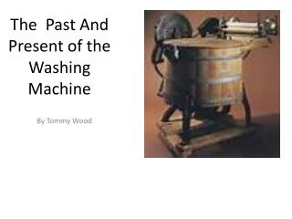 The   P ast  A nd  P resent of the Washing Machine