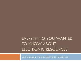 Everything you wanted to know about Electronic Resources