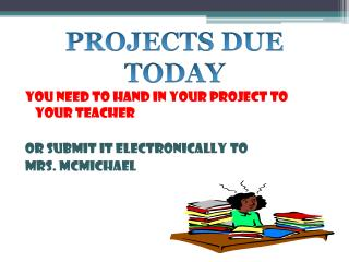 YOU NEED TO HAND IN YOUR PROJECT TO YOUR TEACHER  OR SUBMIT IT ELECTRONICALLY TO  MRS. MCMICHAEL
