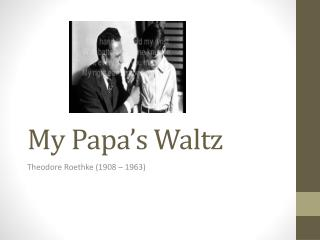 an analysis of my papas waltz by theodore roethke My papa's waltz theodore roethke album collected poems of theodore roethke my papa's waltz lyrics the whiskey on your breath could make a small boy dizzy but i hung on like death: such waltzing was not easy we romped until the pans slid from the kitchen shelf.