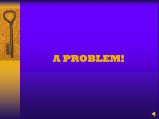 A PROBLEM!