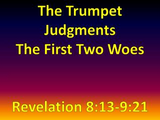 The Trumpet Judgments  The First Two Woes Revelation 8:13-9:21