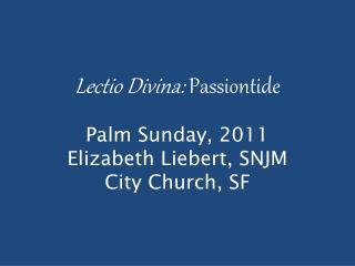 Lectio Divina :  Passiontide Palm Sunday, 2011 Elizabeth Liebert, SNJM City Church, SF