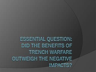 Essential Question:   Did the benefits of trench warfare outweigh the negative impacts?