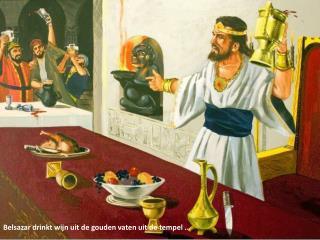 Belsazar  drinkt wijn uit de gouden vaten uit de tempel …