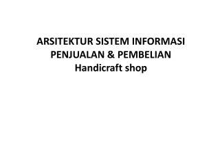 ARSITEKTUR SISTEM  INFORMASI  PENJUALAN & PEMBELIAN  Handicraft  shop