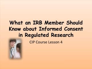 What an IRB  Member Should  Know about Informed Consent in Regulated Research