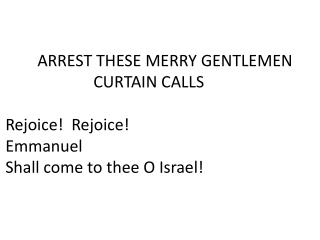 ARREST THESE MERRY GENTLEMEN 	      CURTAIN CALLS Rejoice!  Rejoice! Emmanuel