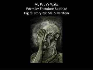 My Papa's Waltz  Poem by Theodore Roethke  Digital story by: Ms. Silverstein