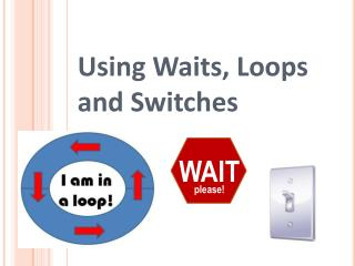 Using Waits, Loops and Switches