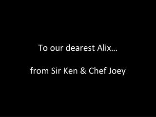 To our dearest Alix� from Sir Ken & Chef Joey