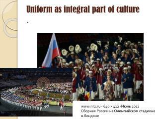 Uniform as integral part of culture .